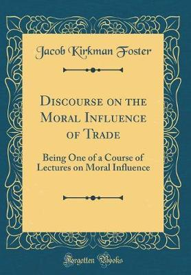 Discourse on the Moral Influence of Trade by Jacob Kirkman Foster