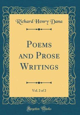 Poems and Prose Writings, Vol. 2 of 2 (Classic Reprint) by Richard Henry Dana image