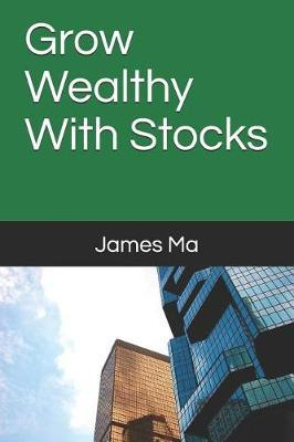 Grow Wealthy With Stocks by James Ma