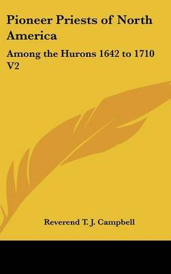 Pioneer Priests of North America: Among the Hurons 1642 to 1710 V2 by Reverend T. J. Campbell image