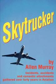 Skytrucker: Incidents, Accidents and Romantic Attachments Gathered Over Forty Years in Aviation by Allen Murray