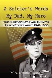A Soldier's Words My Dad, My Hero: the Diary of Sgt. Paul E. Smith United States Army 1941-1958 by M A Yarmer image