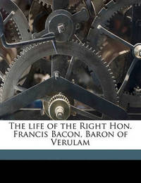 The Life of the Right Hon. Francis Bacon, Baron of Verulam by William Rawley