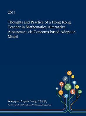 Thoughts and Practice of a Hong Kong Teacher in Mathematics Alternative Assessment Via Concerns-Based Adoption Model by Wing-Yee Angela Yung image