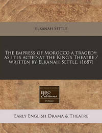The Empress of Morocco a Tragedy: As It Is Acted at the King's Theatre / Written by Elkanah Settle. (1687) by Elkanah Settle