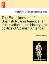 The Establishment of Spanish Rule in America; An Introduction to the History and Politics of Spanish America. by Bernard Moses
