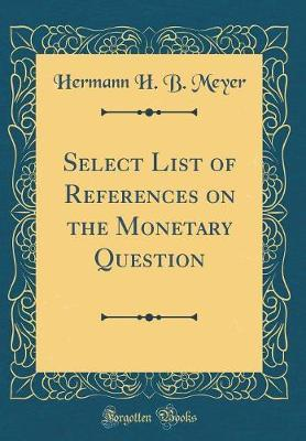 Select List of References on the Monetary Question (Classic Reprint) by Hermann H. B. Meyer