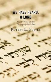 We Have Heard, O Lord by Robert L Foster