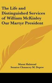 The Life and Distinguished Services of William McKinley Our Martyr President by Murat Halstead image