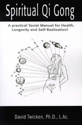 Spiritual Qi Gong: A Practical Taoist Manual for Health, Longevity and Self-Realization! by David Twicken, Ph.D.