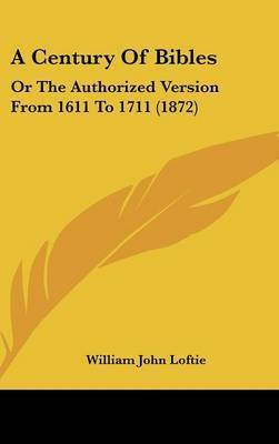 A Century Of Bibles: Or The Authorized Version From 1611 To 1711 (1872) by William John Loftie