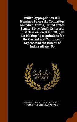 Indian Appropriation Bill. Hearings Before the Committee on Indian Affairs, United States Senate, Sixty-Fourth Congress, First Session, on H.R. 10385, an ACT Making Appropriations for the Current and Contingent Expenses of the Bureau of Indian Affairs, Fo