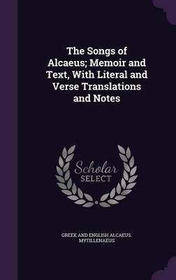 The Songs of Alcaeus; Memoir and Text, with Literal and Verse Translations and Notes by Greek And English Alcaeus Mytillenaeus image
