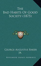The Bad Habits of Good Society (1875) by George Augustus Baker, Jr.