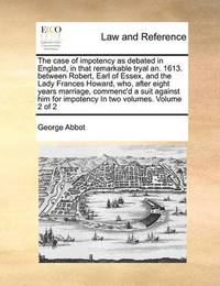 The Case of Impotency as Debated in England, in That Remarkable Tryal An. 1613. Between Robert, Earl of Essex, and the Lady Frances Howard, Who, After Eight Years Marriage, Commenc'd a Suit Against Him for Impotency in Two Volumes. Volume 2 of 2 by George Abbot