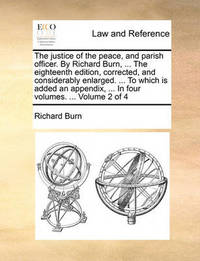 The Justice of the Peace, and Parish Officer. by Richard Burn, ... the Eighteenth Edition, Corrected, and Considerably Enlarged. ... to Which Is Added an Appendix, ... in Four Volumes. ... Volume 2 of 4 by Richard Burn