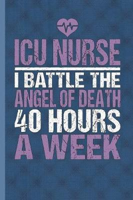 ICU Nurse I Battle The Angel Of Death 40 Hours A Week by Nursing Care Press image