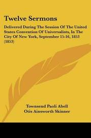 Twelve Sermons: Delivered During the Session of the United States Convention of Universalists, in the City of New York, September 15-16, 1853 (1853) by Alonzo Ames Miner image