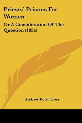 Priests' Prisons for Women: Or a Consideration of the Question (1854) by Andrew Boyd Cross image
