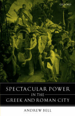 Spectacular Power in the Greek and Roman City by Andrew Bell