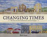 Changing Times: The Story of a New Zealand Town and its Newspaper by Bob Kerr