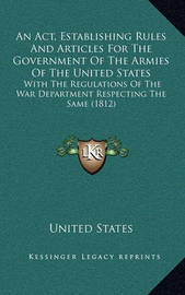 An ACT, Establishing Rules and Articles for the Government of the Armies of the United States: With the Regulations of the War Department Respecting the Same (1812) by United States