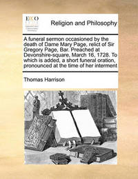 A Funeral Sermon Occasioned by the Death of Dame Mary Page, Relict of Sir Gregory Page, Bar. Preached at Devonshire-Square, March 16, 1728. to Which Is Added, a Short Funeral Oration, Pronounced at the Time of Her Interment by Thomas Harrison