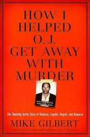 How I Helped O.J. Get Away With Murder by Mike Gilbert