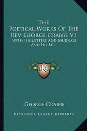 The Poetical Works of the REV. George Crabbe V1: With His Letters and Journals and His Life by George Crabbe