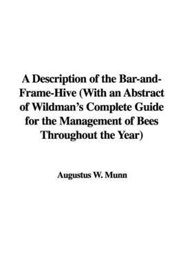 A Description of the Bar-And-Frame-Hive with an Abstract of Wildman's Complete Guide for the Management of Bees Throughout the Year by Augustus W. Munn image