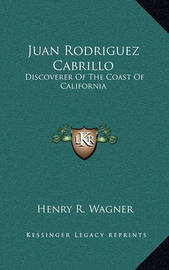 Juan Rodriguez Cabrillo: Discoverer of the Coast of California by Henry R. Wagner
