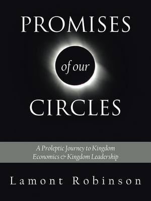 Promises of Our Circles: A Proleptic Journey to Kingdom Economics and Kingdom Leadership by Lamont Robinson image