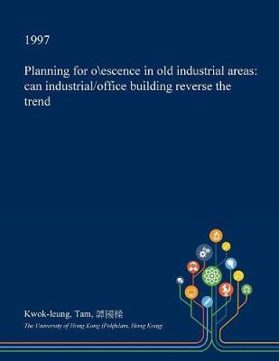 Planning for O\Escence in Old Industrial Areas by Kwok-Leung Tam