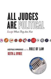 All Judges Are Political-Except When They Are Not by Keith Bybee