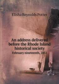 An Address Delivered Before the Rhode Island Historical Society February Nineteenth, 1851 by Elisha Reynolds Potter