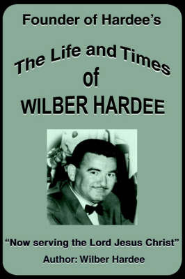 The Life and Times of Wilber Hardee: Founder of Hardee's by Wilber Hardee