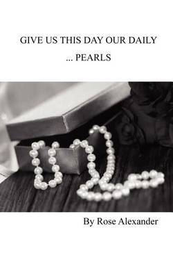 Give Us This Day Our Daily ...Pearls by Rose Alexander