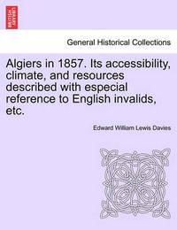 Algiers in 1857. Its Accessibility, Climate, and Resources Described with Especial Reference to English Invalids, Etc. by Edward William Lewis Davies