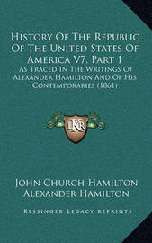 History of the Republic of the United States of America V7, Part 1: As Traced in the Writings of Alexander Hamilton and of His Contemporaries (1861) by Alexander Hamilton