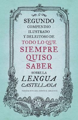 Segundo Compendio Ilustrado y Deleitoso de Todo Lo Que Siempre Quiso Saber de la Lengua Castellana by Fundeu Fundacion Del Espanol Urgente image