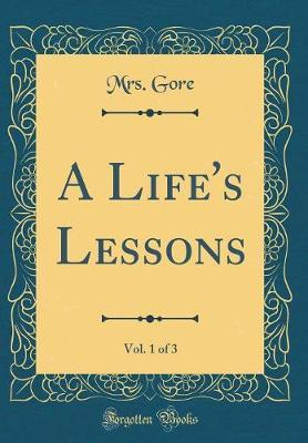 A Life's Lessons, Vol. 1 of 3 (Classic Reprint) by Mrs Gore