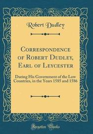 Correspondence of Robert Dudley, Earl of Leycester by Robert Dudley