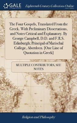 The Four Gospels, Translated from the Greek. with Preliminary Dissertations, and Notes Critical and Explanatory. by George Campbell, D.D. and F.R.S. Edinburgh; Principal of Marischal College, Aberdeen. [one Line of Quotation in Greek] by Multiple Contributors image