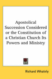Apostolical Succession Considered or the Constitution of a Christian Church Its Powers and Ministry by Richard Whately