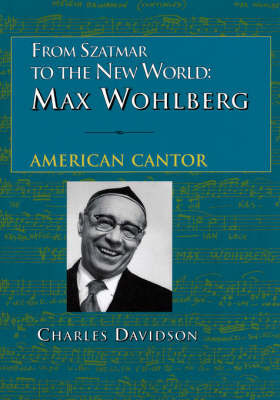 From Szatmar to the New World: Max Wohlberg, American Cantor by Charles Davidson