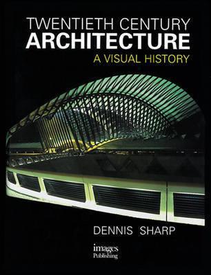 Twentieth Century Architecture: A Visual History by Dennis Sharp