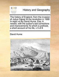 The History of England, from the Invasion of Julius Caesar to the Revolution in 1688 in Eight Vs by David Hume, Esq by David Hume