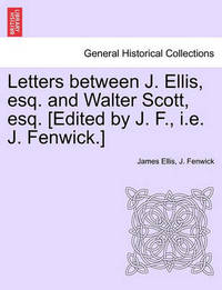 Letters Between J. Ellis, Esq. and Walter Scott, Esq. [edited by J. F., i.e. J. Fenwick.] by James Ellis