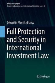 Full Protection and Security in International Investment Law by Sebastian Mantilla Blanco