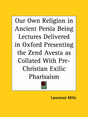 Our Own Religion in Ancient Persia Being Lectures Delivered in Oxford Presenting the Zend Avesta as Collated with Pre-Christian Exilic Pharisaism (191 by Lawrence Mills